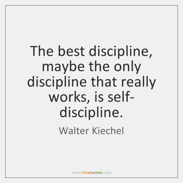 The best discipline, maybe the only discipline that really works, is self- ...