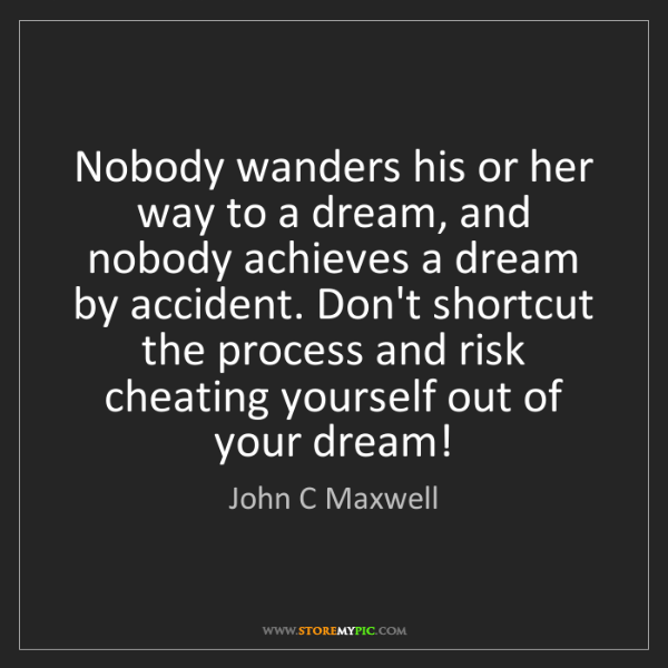 John C Maxwell: Nobody wanders his or her way to a dream, and nobody...