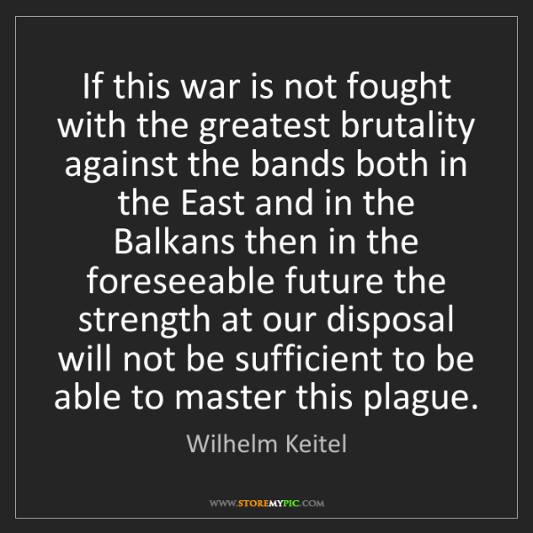 Wilhelm Keitel: If this war is not fought with the greatest brutality...