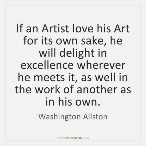 If an Artist love his Art for its own sake, he will ...