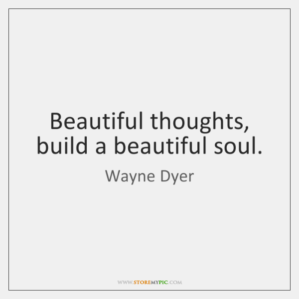 Beautiful thoughts, build a beautiful soul.