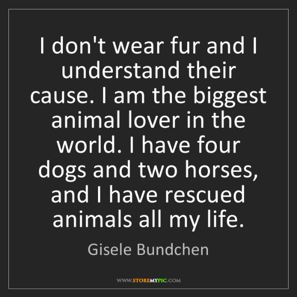 Gisele Bundchen: I don't wear fur and I understand their cause. I am the...