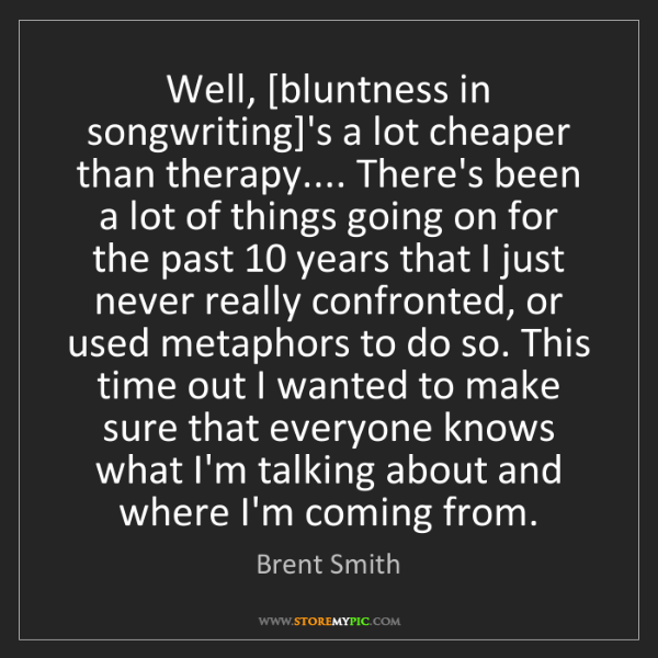 Brent Smith: Well, [bluntness in songwriting]'s a lot cheaper than...