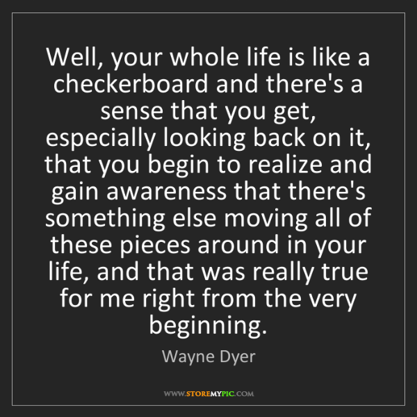 Wayne Dyer: Well, your whole life is like a checkerboard and there's...