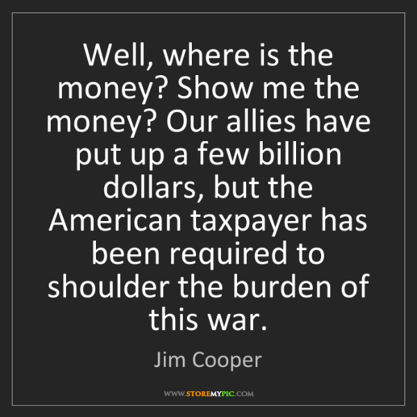 Jim Cooper: Well, where is the money? Show me the money? Our allies...