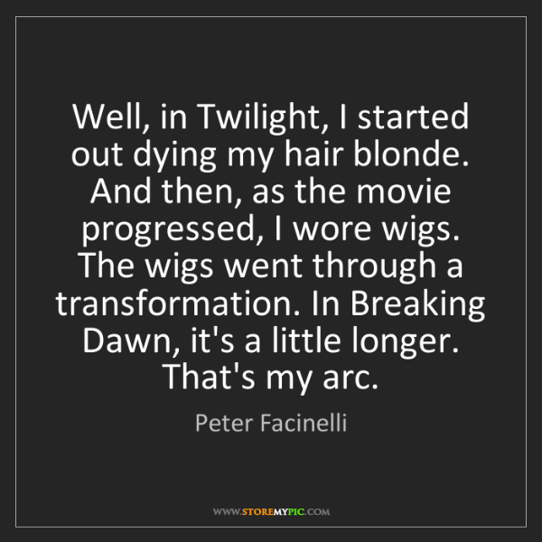 Peter Facinelli: Well, in Twilight, I started out dying my hair blonde....