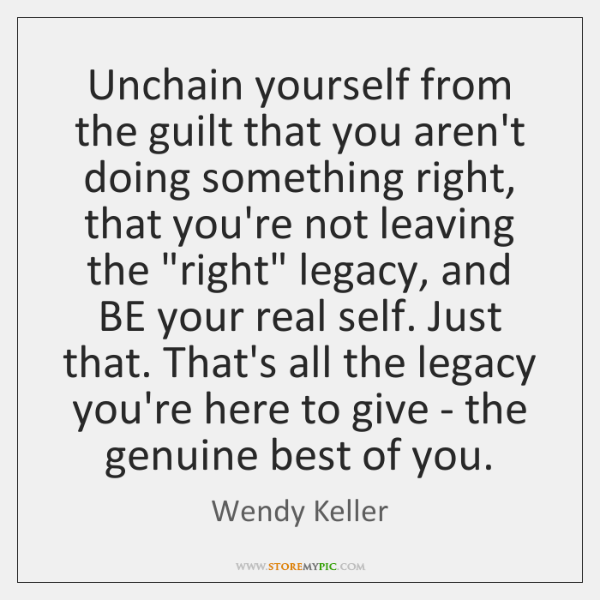 Unchain yourself from the guilt that you aren't doing something right, that ...