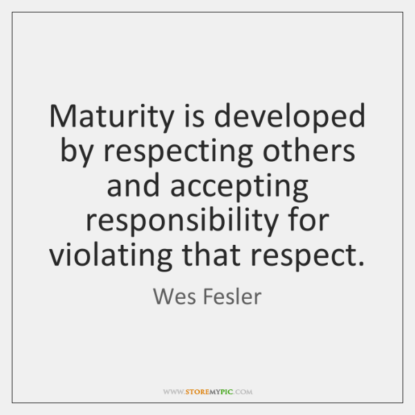 Maturity is developed by respecting others and accepting responsibility for violating that ...