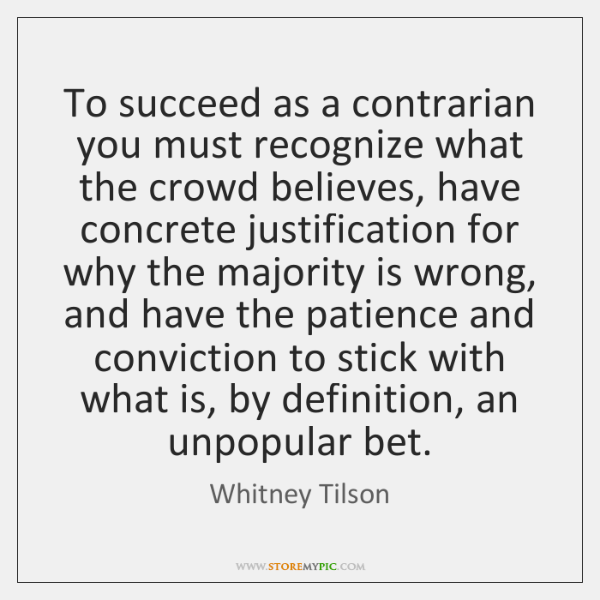 To succeed as a contrarian you must recognize what the crowd believes, ...