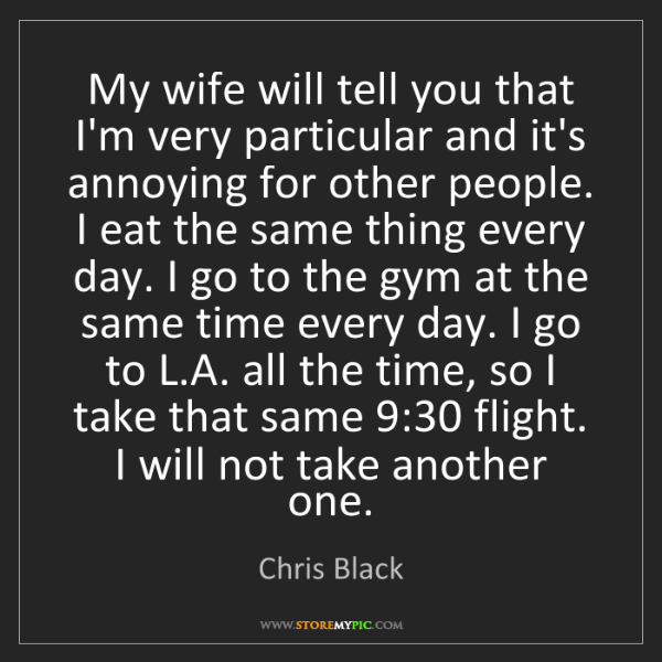 Chris Black: My wife will tell you that I'm very particular and it's...