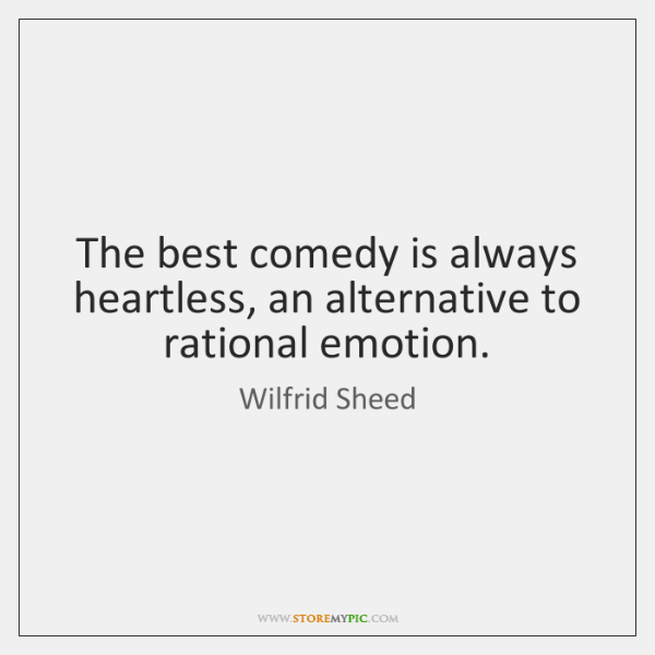 The best comedy is always heartless, an alternative to rational emotion.