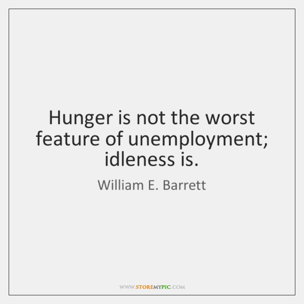 Hunger is not the worst feature of unemployment; idleness is.
