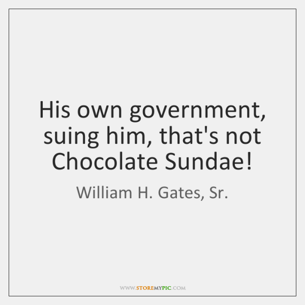 His own government, suing him, that's not Chocolate Sundae!