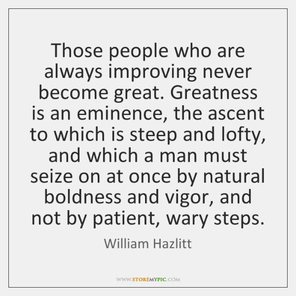 Those people who are always improving never become great. Greatness is an ...