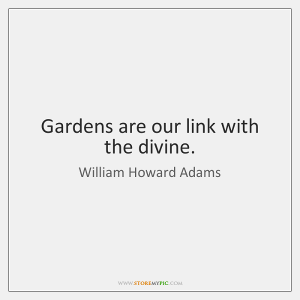 Gardens are our link with the divine.