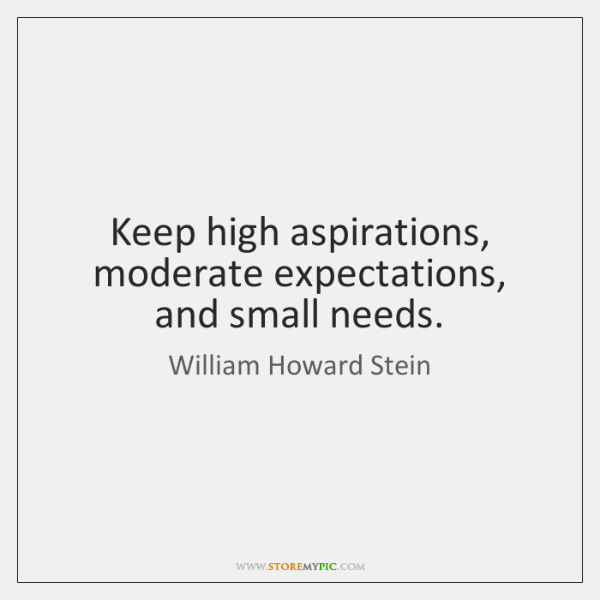 Keep high aspirations, moderate expectations, and small needs.