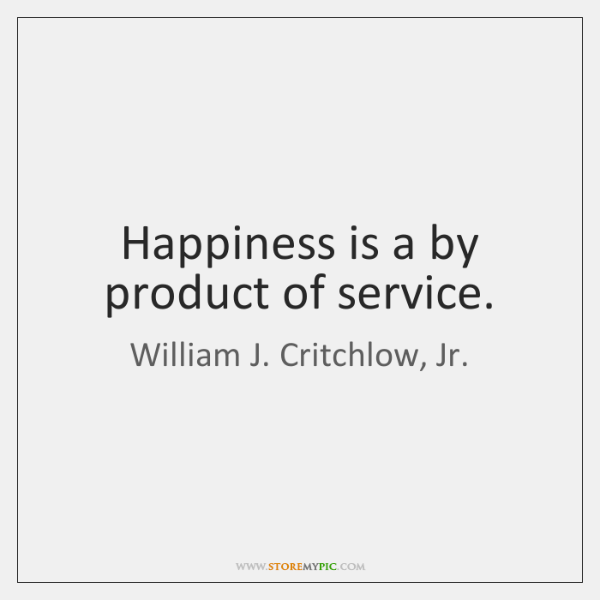 Happiness is a by product of service.