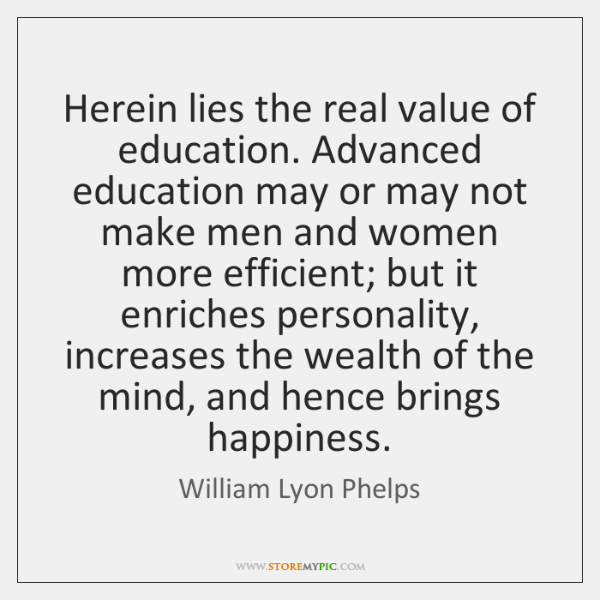 Herein lies the real value of education. Advanced education may or may ...