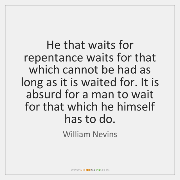 He that waits for repentance waits for that which cannot be had ...