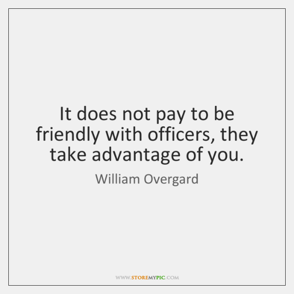 It does not pay to be friendly with officers, they take advantage ...