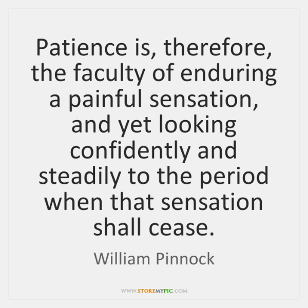 Patience is, therefore, the faculty of enduring a painful sensation, and yet ...