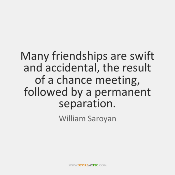 Many friendships are swift and accidental, the result of a chance meeting, ...