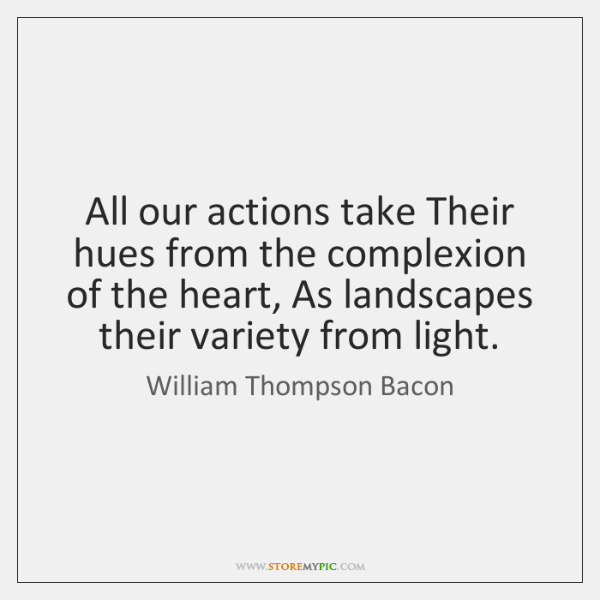 All our actions take Their hues from the complexion of the heart, ...