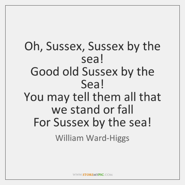 Oh, Sussex, Sussex by the sea!   Good old Sussex by the Sea!   ...