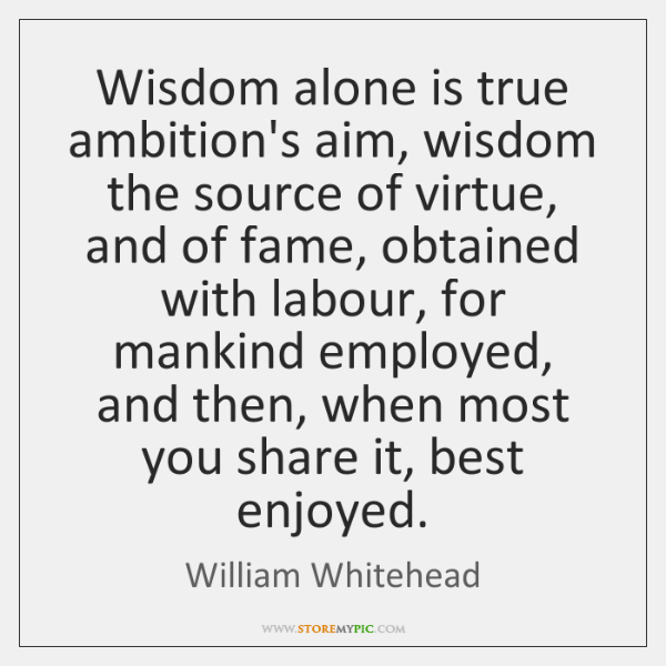 Wisdom alone is true ambition's aim, wisdom the source of virtue, and ...