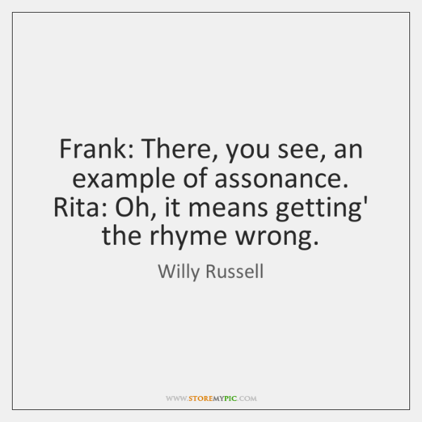 Frank: There, you see, an example of assonance. Rita: Oh, it means ...
