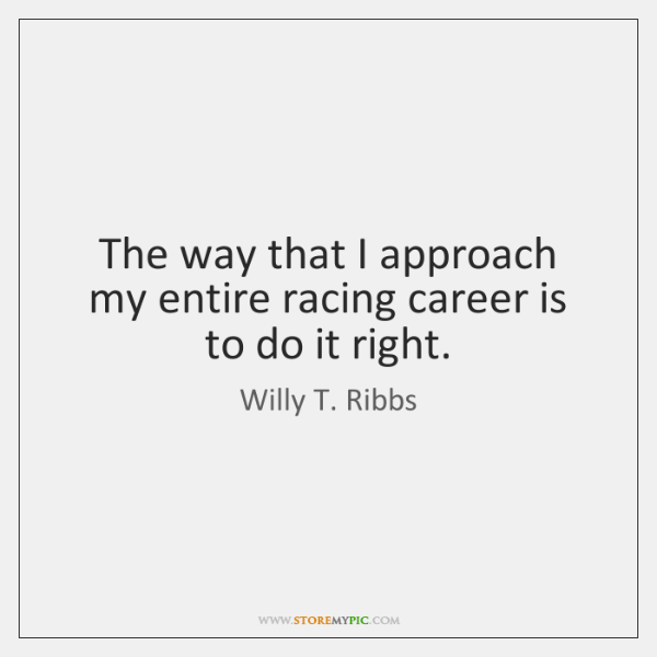 The way that I approach my entire racing career is to do ...