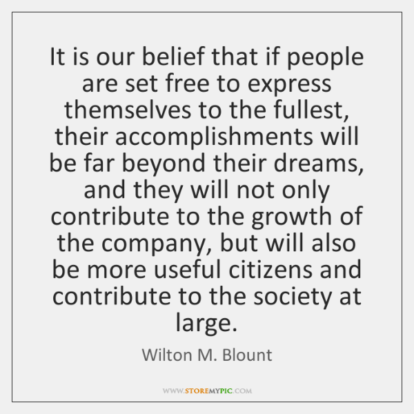 It is our belief that if people are set free to express ...