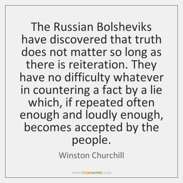 The Russian Bolsheviks have discovered that truth does not matter so long ...