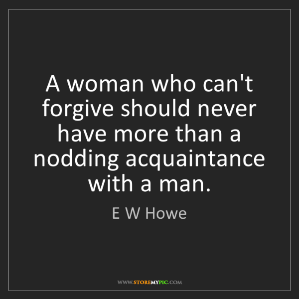E W Howe: A woman who can't forgive should never have more than...