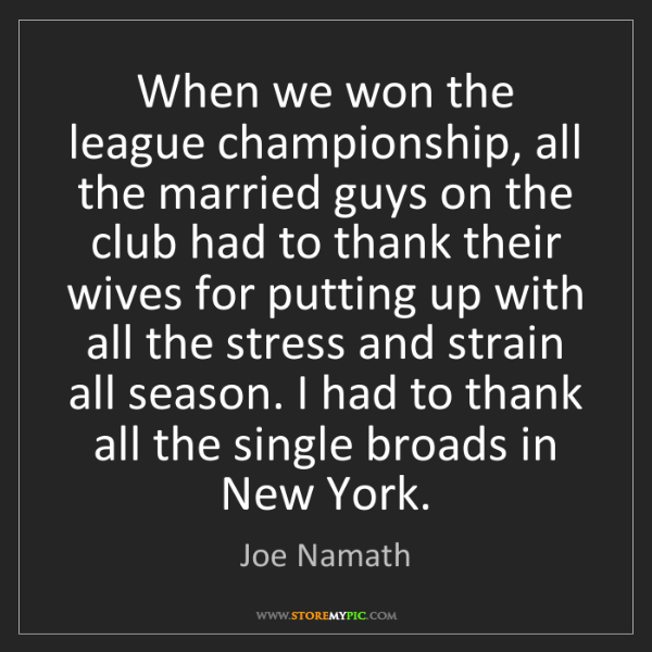 Joe Namath: When we won the league championship, all the married...