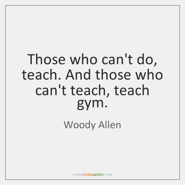 Those Who Cant Do Teach And Those Who Cant Teach Teach Gym