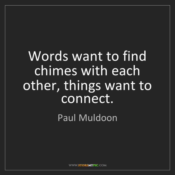 Paul Muldoon: Words want to find chimes with each other, things want...