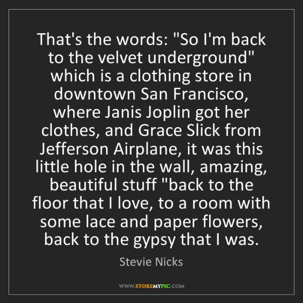 """Stevie Nicks: That's the words: """"So I'm back to the velvet underground""""..."""