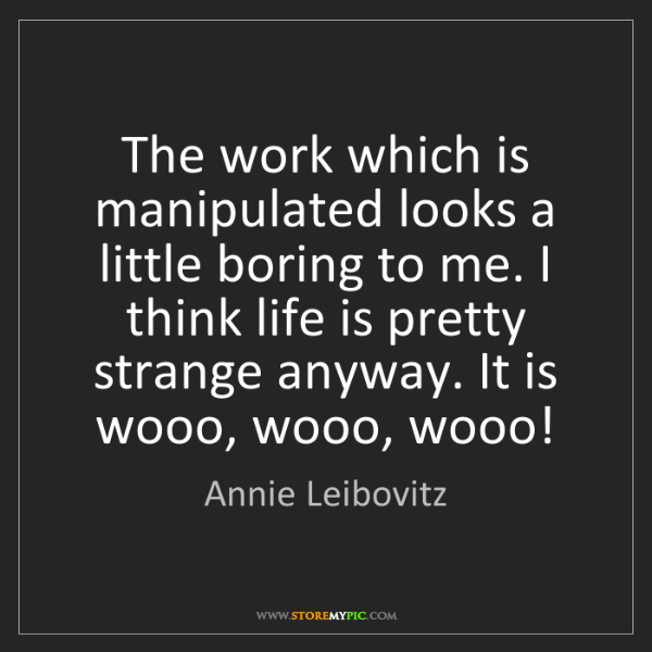 Annie Leibovitz: The work which is manipulated looks a little boring to...