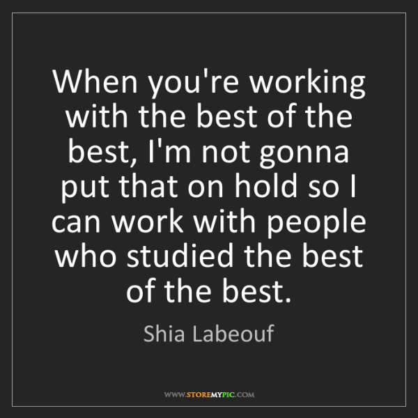 Shia Labeouf: When you're working with the best of the best, I'm not...