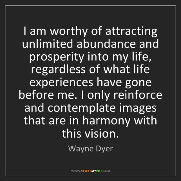 Wayne Dyer: I am worthy of attracting unlimited abundance and prosperity...