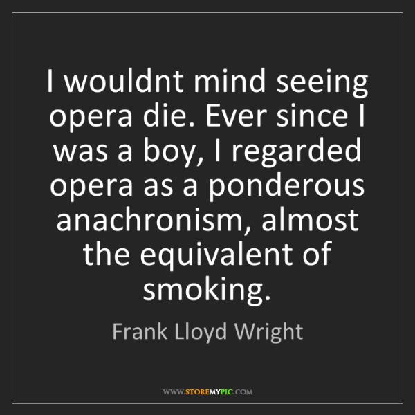 Frank Lloyd Wright: I wouldnt mind seeing opera die. Ever since I was a boy,...