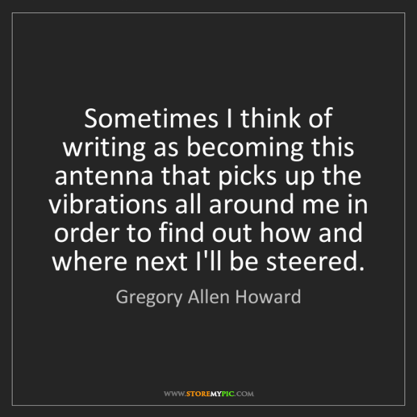 Gregory Allen Howard: Sometimes I think of writing as becoming this antenna...