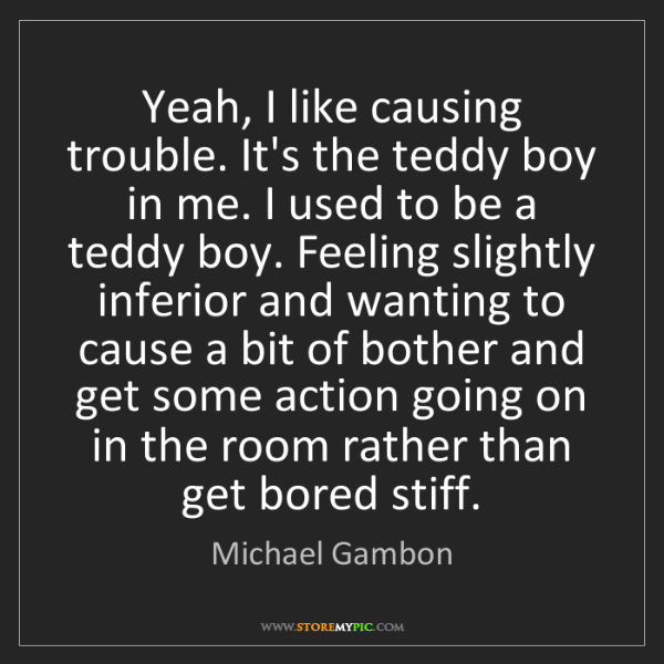 Michael Gambon: Yeah, I like causing trouble. It's the teddy boy in me....