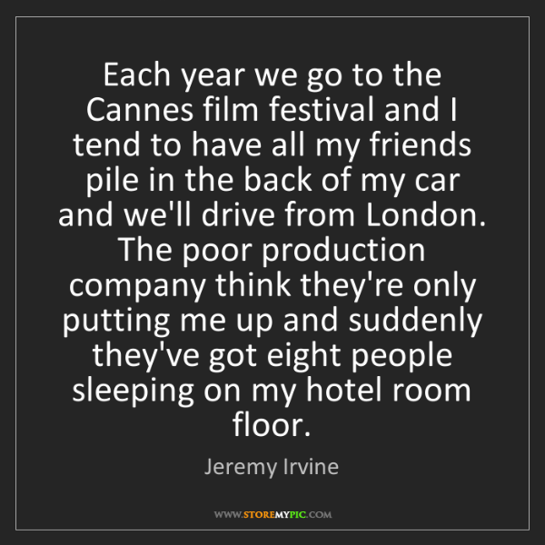 Jeremy Irvine: Each year we go to the Cannes film festival and I tend...