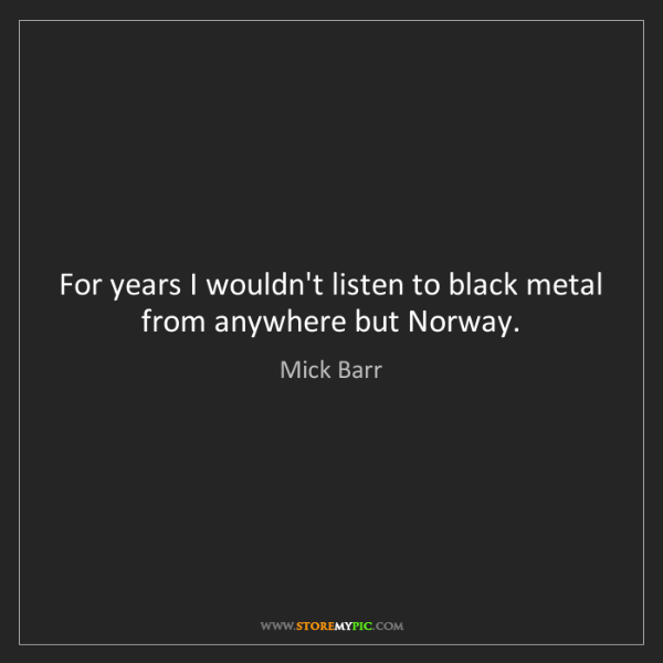 Mick Barr: For years I wouldn't listen to black metal from anywhere...