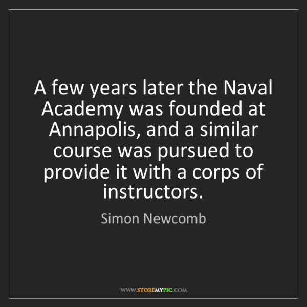 Simon Newcomb: A few years later the Naval Academy was founded at Annapolis,...
