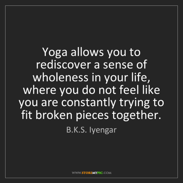 B.K.S. Iyengar: Yoga allows you to rediscover a sense of wholeness in...