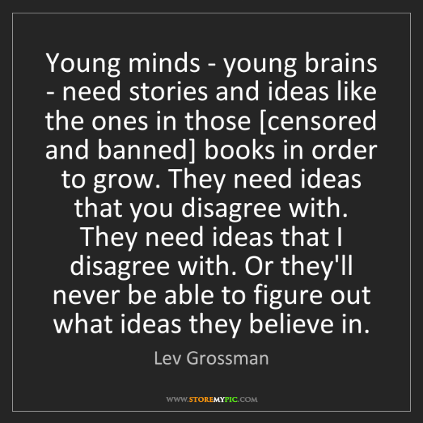 Lev Grossman: Young minds - young brains - need stories and ideas like...