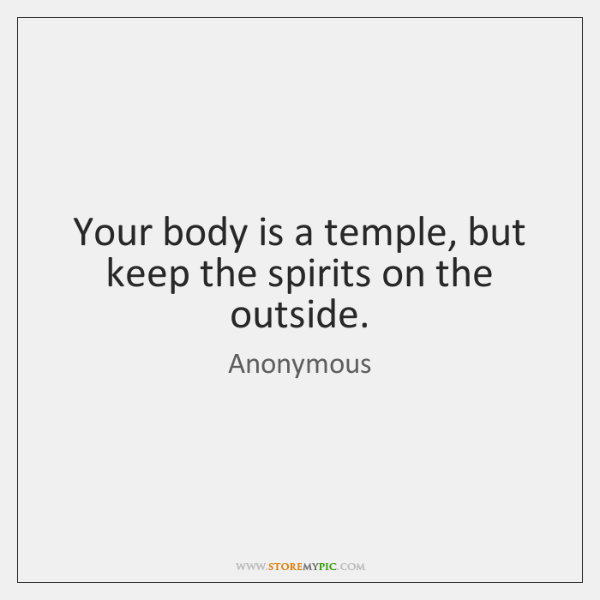 Your body is a temple, but keep the spirits on the outside.